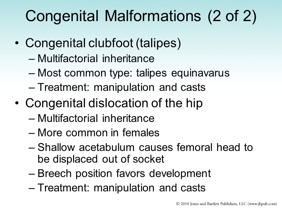 Congenital Malformations (2 of 2) Congenital clubfoot (talipes) –Multifactorial inheritance –Most common type: talipes equinavarus –Treatment: manipul