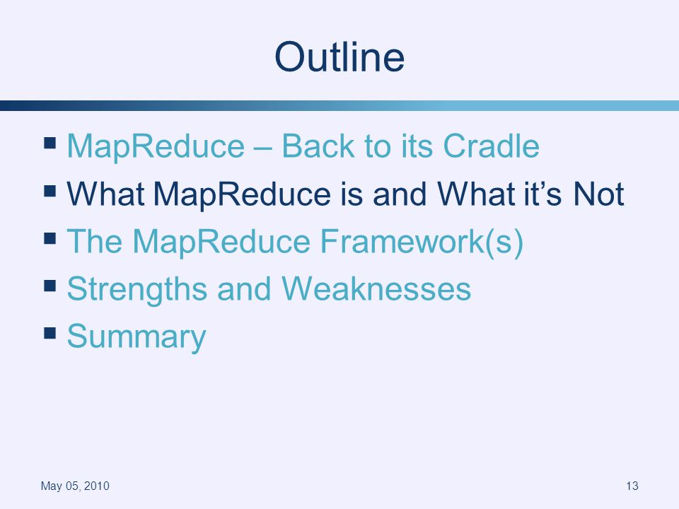 Outline MapReduce – Back to its Cradle What MapReduce is and What its Not The MapReduce Framework(s) Strengths and Weaknesses Summary May 05, 201013