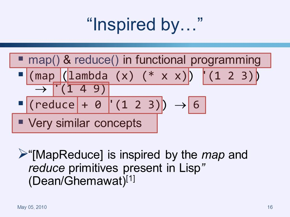Inspired by… map() & reduce() in functional programming (map (lambda (x) (* x x)) (1 2 3)) (1 4 9) (reduce + 0 (1 2 3)) 6 Very similar concepts [MapReduce] is inspired by the map and reduce primitives present in Lisp (Dean/Ghemawat) [1] May 05, 201016