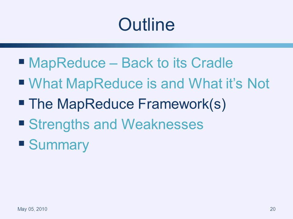 Outline MapReduce – Back to its Cradle What MapReduce is and What its Not The MapReduce Framework(s) Strengths and Weaknesses Summary May 05, 201020