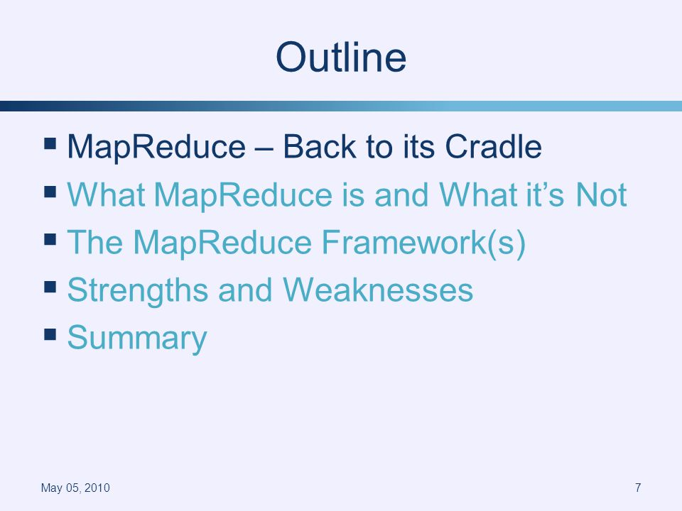 Outline MapReduce – Back to its Cradle What MapReduce is and What its Not The MapReduce Framework(s) Strengths and Weaknesses Summary May 05, 20107