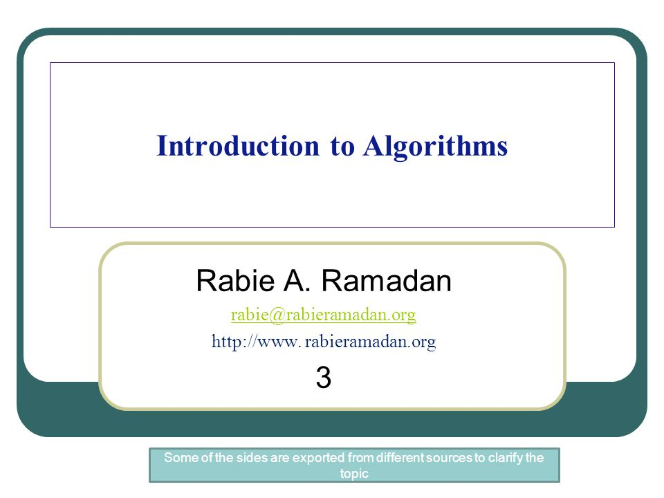 Introduction to Algorithms Rabie A. Ramadan rabie@rabieramadan.org http://www. rabieramadan.org 3 Some of the sides are exported from different source