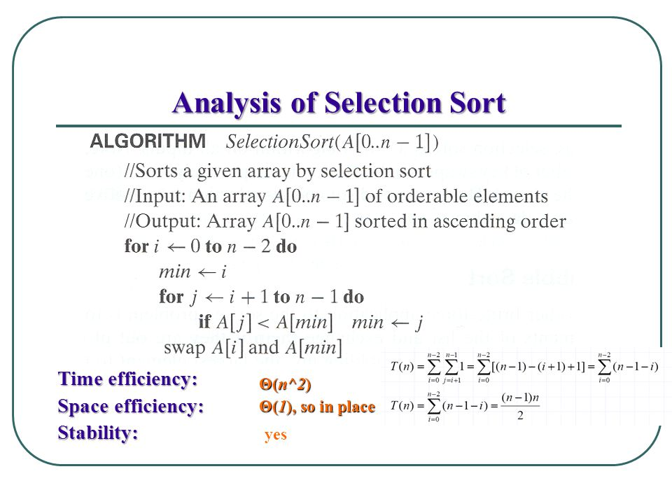 Analysis of Selection Sort Time efficiency: Space efficiency: Stability: Θ(n^2) Θ(1), so in place yes