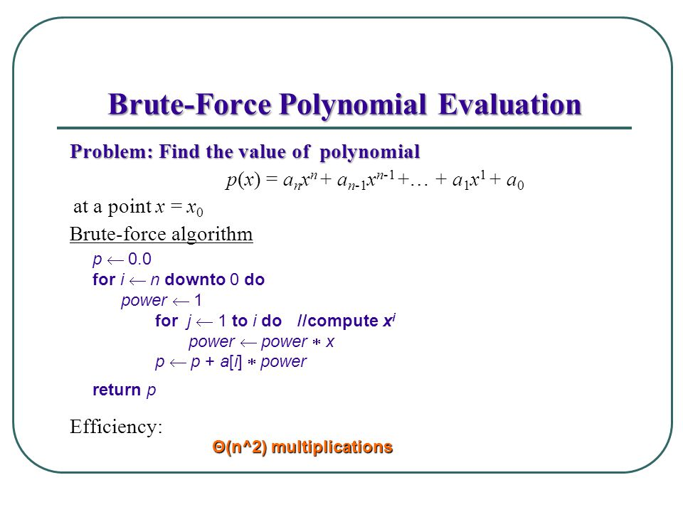 Brute-Force Polynomial Evaluation Problem: Find the value of polynomial p(x) = a n x n + a n-1 x n-1 +… + a 1 x 1 + a 0 at a point x = x 0 Brute-force