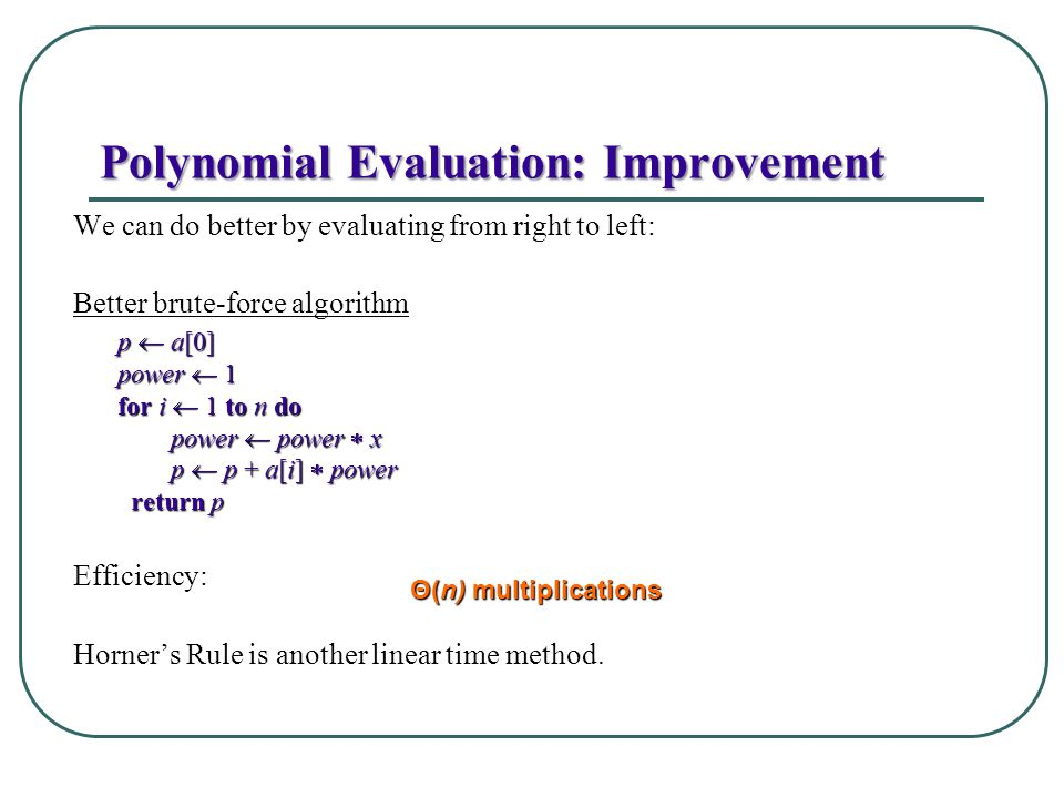Polynomial Evaluation: Improvement We can do better by evaluating from right to left: Better brute-force algorithm Efficiency: Horners Rule is another