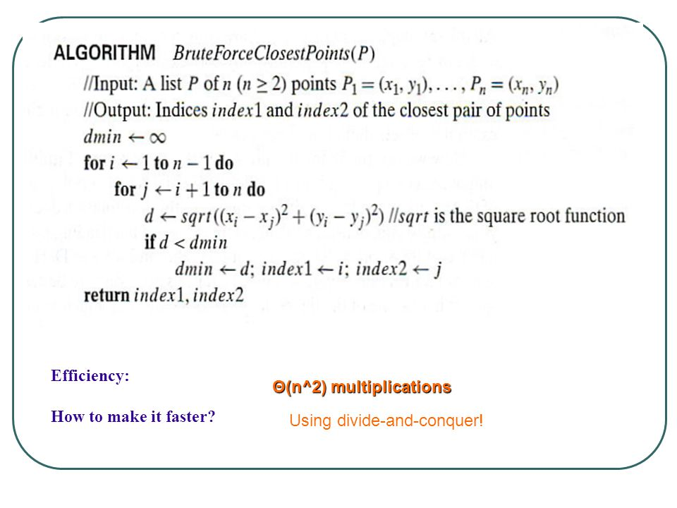 Closest-Pair Brute-Force Algorithm (cont.) Efficiency: How to make it faster? Θ(n^2) multiplications Using divide-and-conquer!