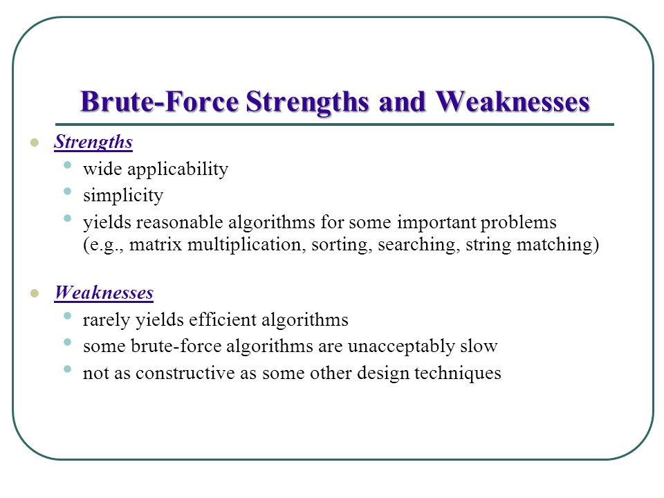 Brute-Force Strengths and Weaknesses Strengths wide applicability simplicity yields reasonable algorithms for some important problems (e.g., matrix mu