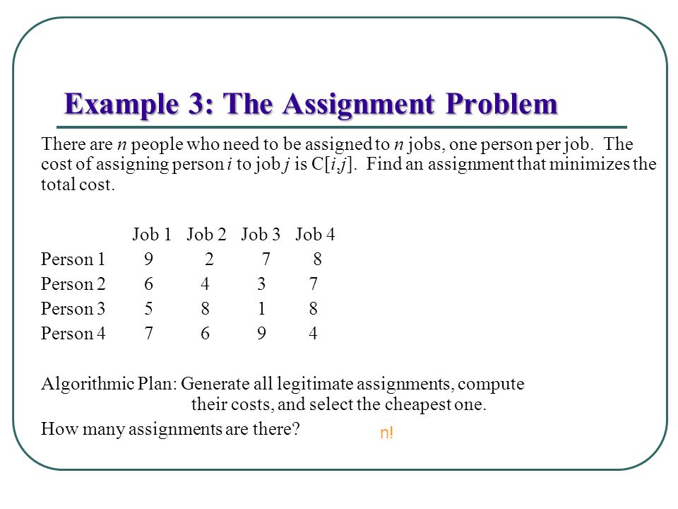 Example 3: The Assignment Problem There are n people who need to be assigned to n jobs, one person per job. The cost of assigning person i to job j is