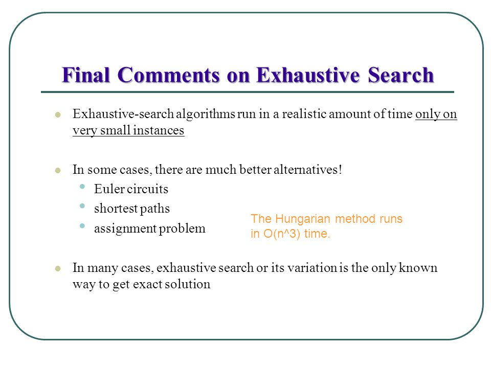 Final Comments on Exhaustive Search Exhaustive-search algorithms run in a realistic amount of time only on very small instances In some cases, there a