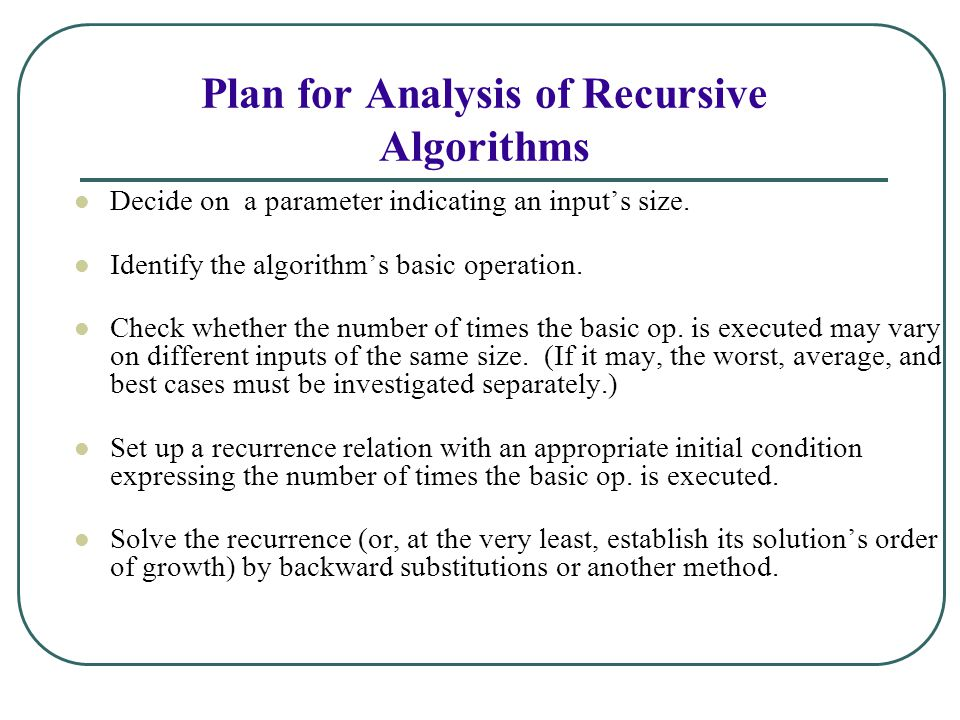 Plan for Analysis of Recursive Algorithms Decide on a parameter indicating an inputs size. Identify the algorithms basic operation. Check whether the