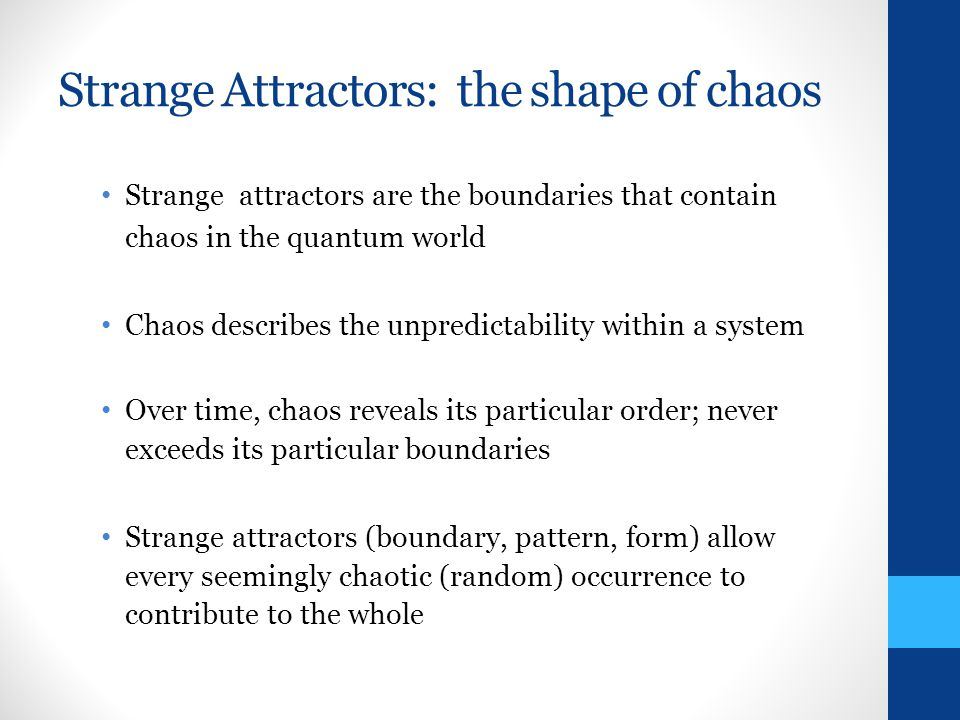 Strange Attractors: the shape of chaos Strange attractors are the boundaries that contain chaos in the quantum world Chaos describes the unpredictability within a system Over time, chaos reveals its particular order; never exceeds its particular boundaries Strange attractors (boundary, pattern, form) allow every seemingly chaotic (random) occurrence to contribute to the whole