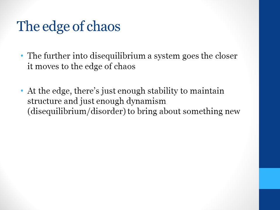 The edge of chaos The further into disequilibrium a system goes the closer it moves to the edge of chaos At the edge, theres just enough stability to maintain structure and just enough dynamism (disequilibrium/disorder) to bring about something new