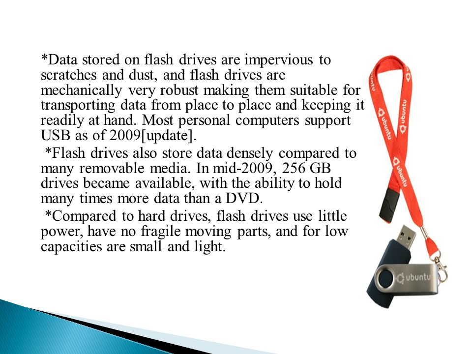 *Data stored on flash drives are impervious to scratches and dust, and flash drives are mechanically very robust making them suitable for transporting data from place to place and keeping it readily at hand.