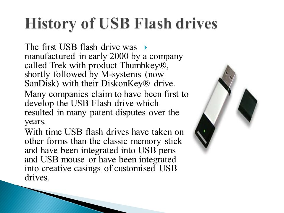 The first USB flash drive was manufactured in early 2000 by a company called Trek with product Thumbkey®, shortly followed by M-systems (now SanDisk) with their DiskonKey® drive.