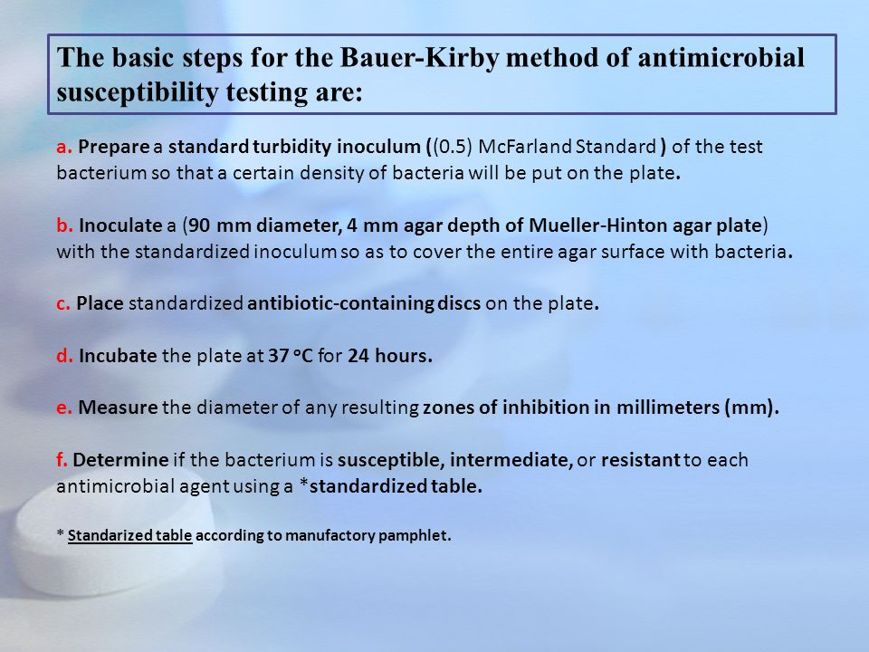 The basic steps for the Bauer-Kirby method of antimicrobial susceptibility testing are: a. Prepare a standard turbidity inoculum ((0.5) McFarland Stan
