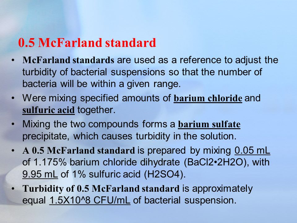 McFarland standards are used as a reference to adjust the turbidity of bacterial suspensions so that the number of bacteria will be within a given range.