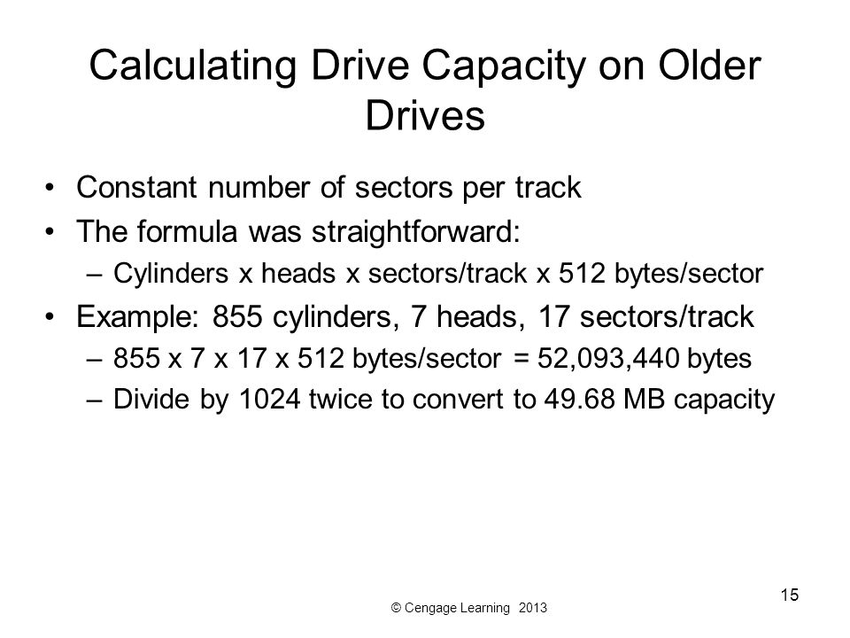© Cengage Learning 2013 15 Calculating Drive Capacity on Older Drives Constant number of sectors per track The formula was straightforward: –Cylinders