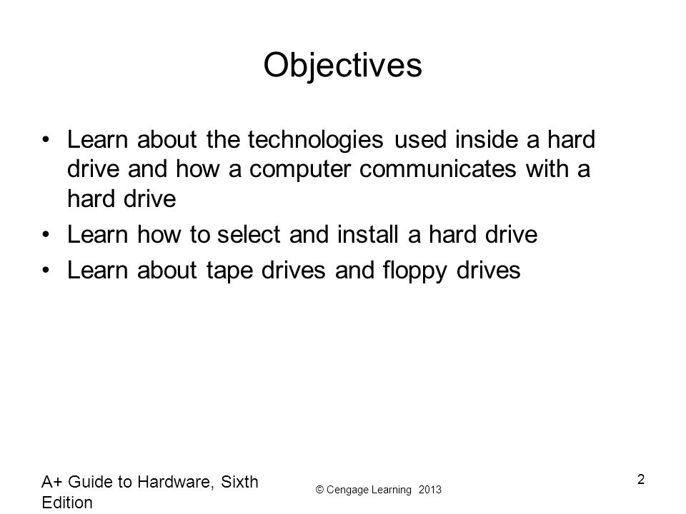 © Cengage Learning 2013 A+ Guide to Hardware, Sixth Edition 2 Objectives Learn about the technologies used inside a hard drive and how a computer comm