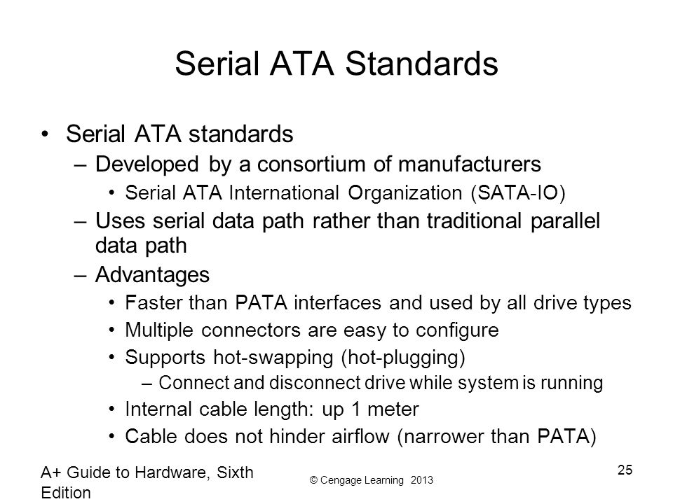 © Cengage Learning 2013 A+ Guide to Hardware, Sixth Edition 25 Serial ATA Standards Serial ATA standards –Developed by a consortium of manufacturers S