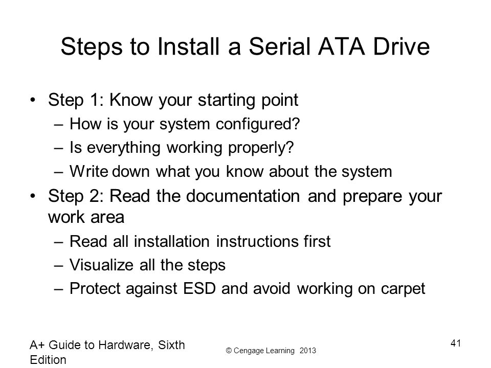 © Cengage Learning 2013 Steps to Install a Serial ATA Drive Step 1: Know your starting point –How is your system configured? –Is everything working pr