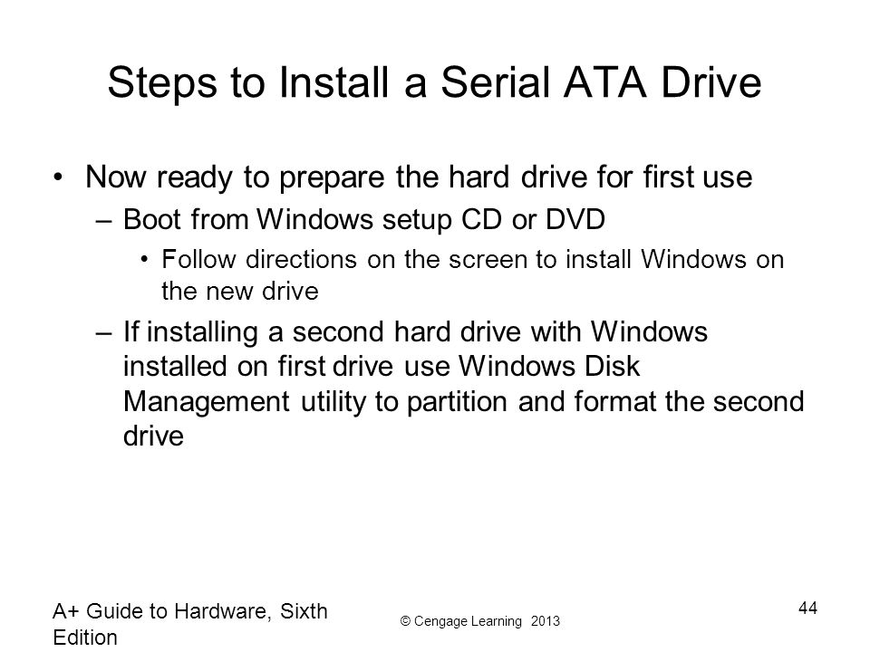 © Cengage Learning 2013 A+ Guide to Hardware, Sixth Edition 44 Steps to Install a Serial ATA Drive Now ready to prepare the hard drive for first use –