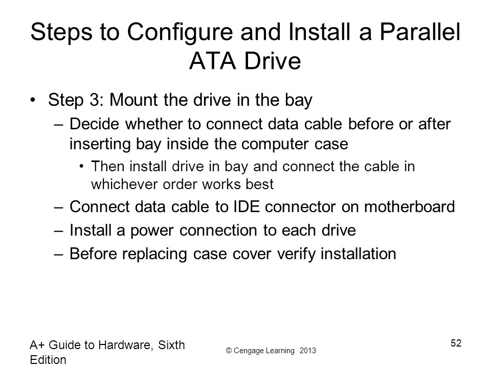© Cengage Learning 2013 A+ Guide to Hardware, Sixth Edition 52 Steps to Configure and Install a Parallel ATA Drive Step 3: Mount the drive in the bay