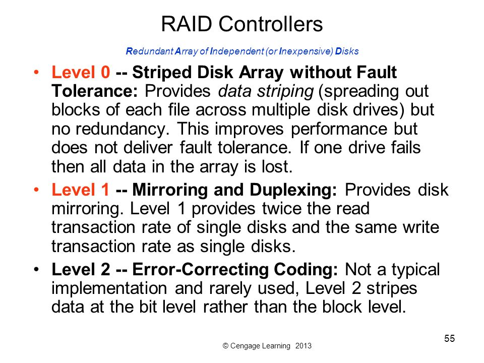© Cengage Learning 2013 55 RAID Controllers Redundant Array of Independent (or Inexpensive) Disks Level 0 -- Striped Disk Array without Fault Toleranc