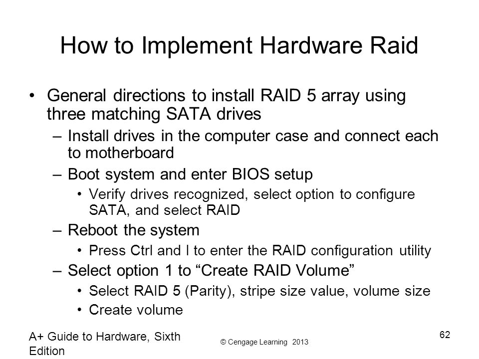 © Cengage Learning 2013 A+ Guide to Hardware, Sixth Edition 62 How to Implement Hardware Raid General directions to install RAID 5 array using three m