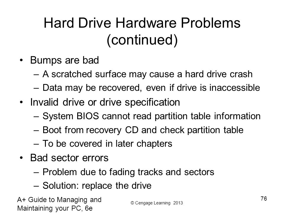 © Cengage Learning 2013 A+ Guide to Managing and Maintaining your PC, 6e 76 Hard Drive Hardware Problems (continued) Bumps are bad –A scratched surfac