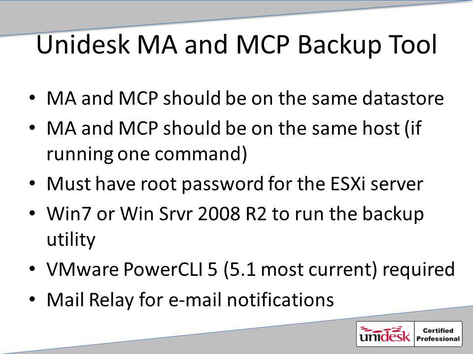 Unidesk MA and MCP Backup Tool MA and MCP should be on the same datastore MA and MCP should be on the same host (if running one command) Must have root password for the ESXi server Win7 or Win Srvr 2008 R2 to run the backup utility VMware PowerCLI 5 (5.1 most current) required Mail Relay for e-mail notifications