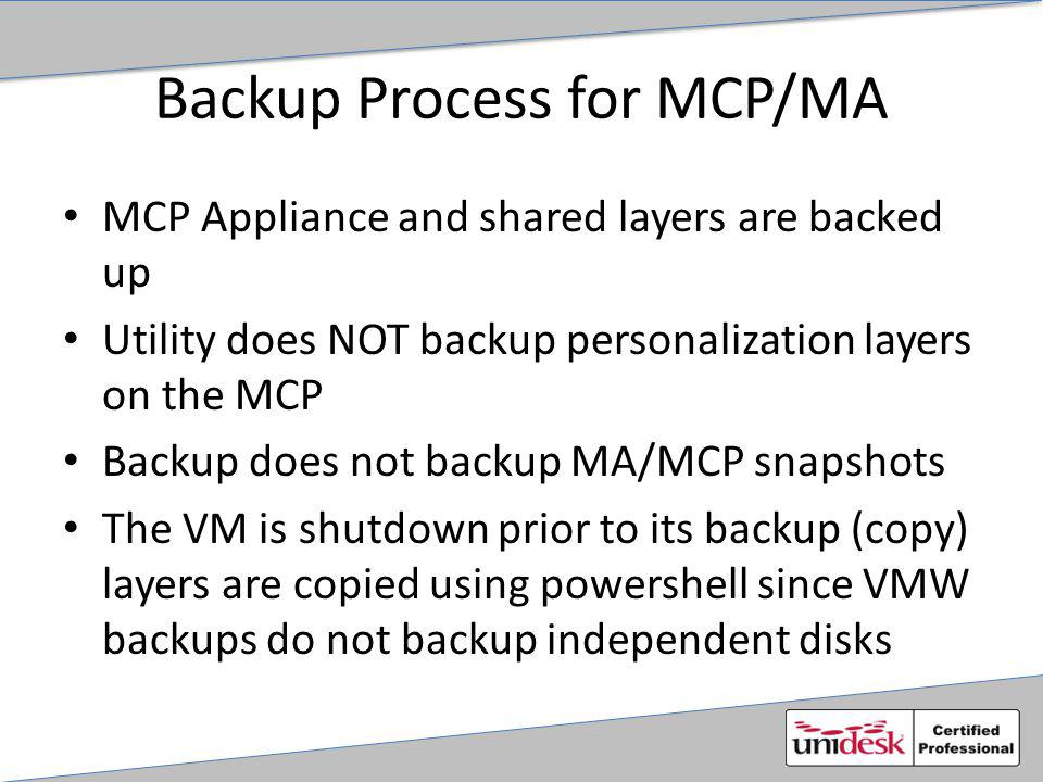 Backup Process for MCP/MA MCP Appliance and shared layers are backed up Utility does NOT backup personalization layers on the MCP Backup does not backup MA/MCP snapshots The VM is shutdown prior to its backup (copy) layers are copied using powershell since VMW backups do not backup independent disks