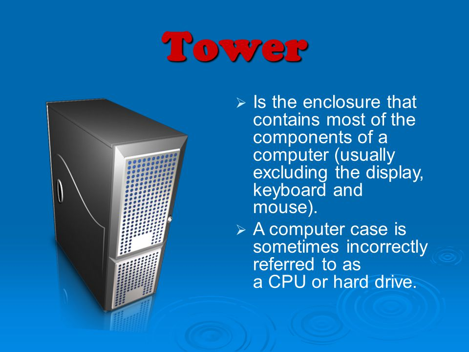 Tower Is the enclosure that contains most of the components of a computer (usually excluding the display, keyboard and mouse). A computer case is some
