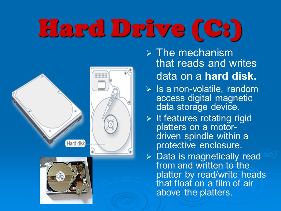 Hard Drive (C:) The mechanism that reads and writes data on a hard disk. Is a non-volatile, random access digital magnetic data storage device. It fea