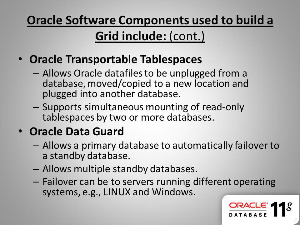 Oracle Software Components used to build a Grid include: (cont.) Oracle Transportable Tablespaces – Allows Oracle datafiles to be unplugged from a database, moved/copied to a new location and plugged into another database.