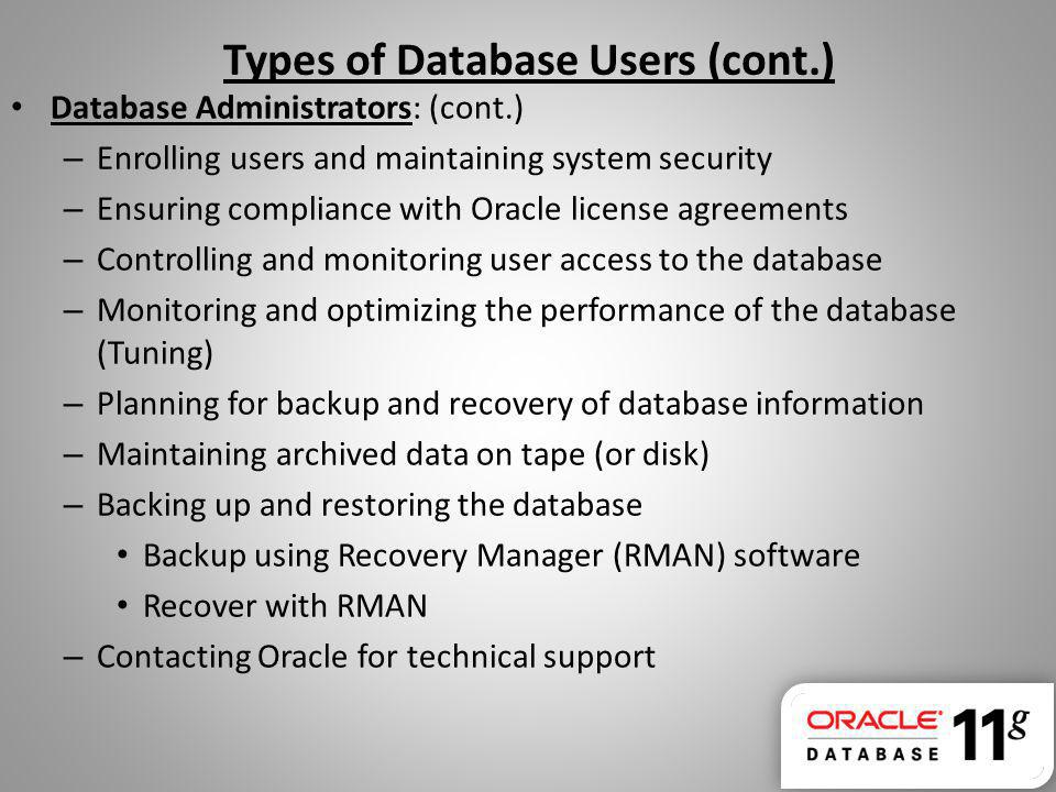 Types of Database Users (cont.) Database Administrators: (cont.) – Enrolling users and maintaining system security – Ensuring compliance with Oracle l