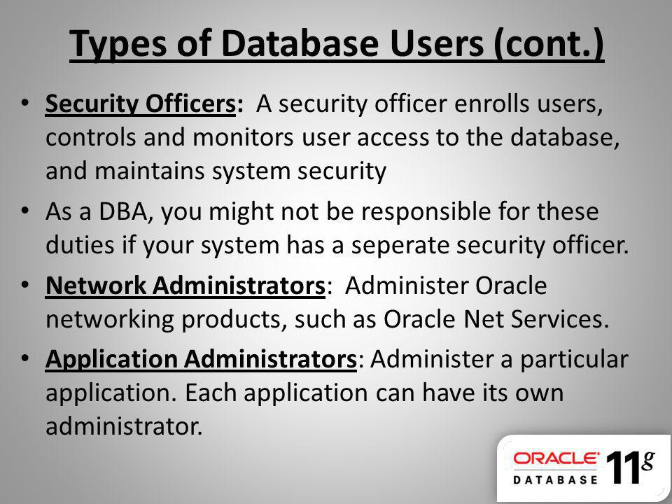 Types of Database Users (cont.) Security Officers: A security officer enrolls users, controls and monitors user access to the database, and maintains system security As a DBA, you might not be responsible for these duties if your system has a seperate security officer.