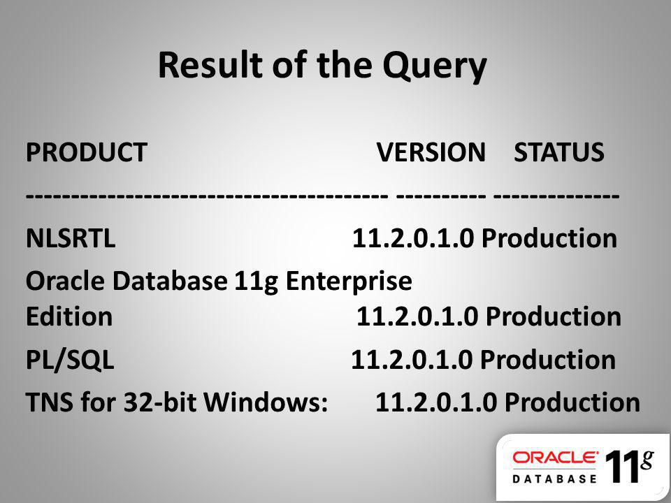 Result of the Query PRODUCT VERSION STATUS ---------------------------------------- ---------- -------------- NLSRTL 11.2.0.1.0 Production Oracle Data