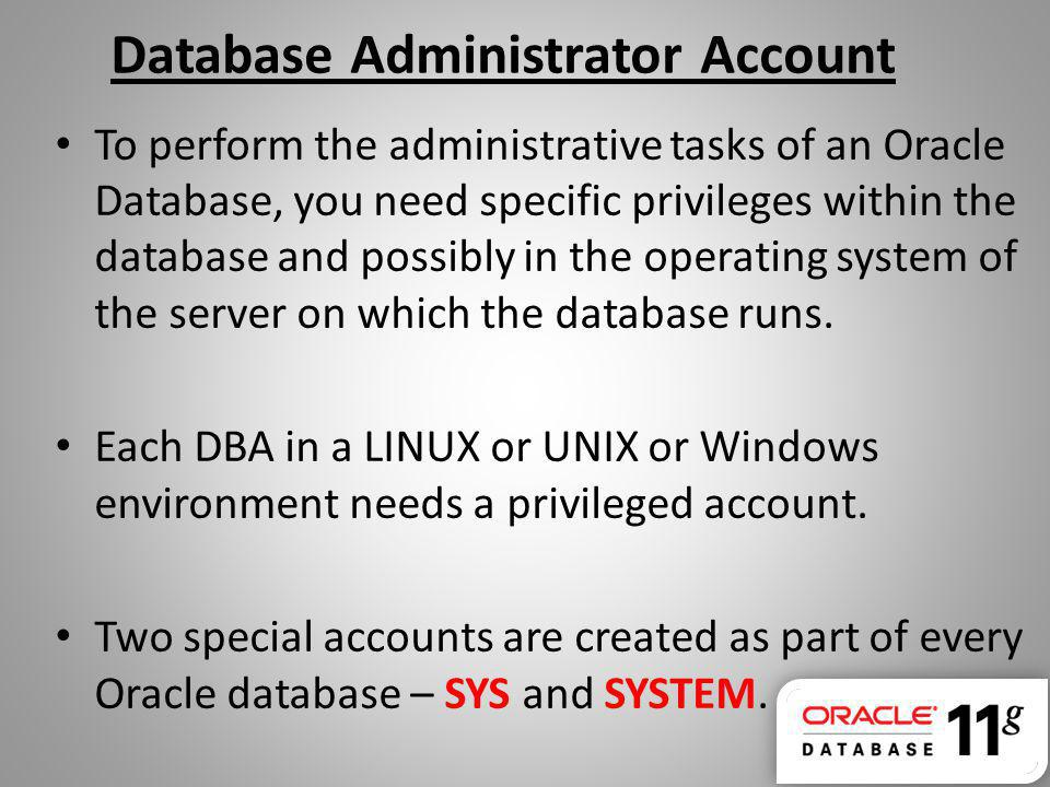 Database Administrator Account To perform the administrative tasks of an Oracle Database, you need specific privileges within the database and possibl