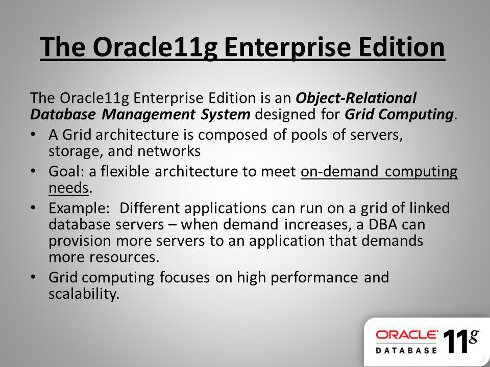 The Oracle11g Enterprise Edition The Oracle11g Enterprise Edition is an Object-Relational Database Management System designed for Grid Computing. A Gr
