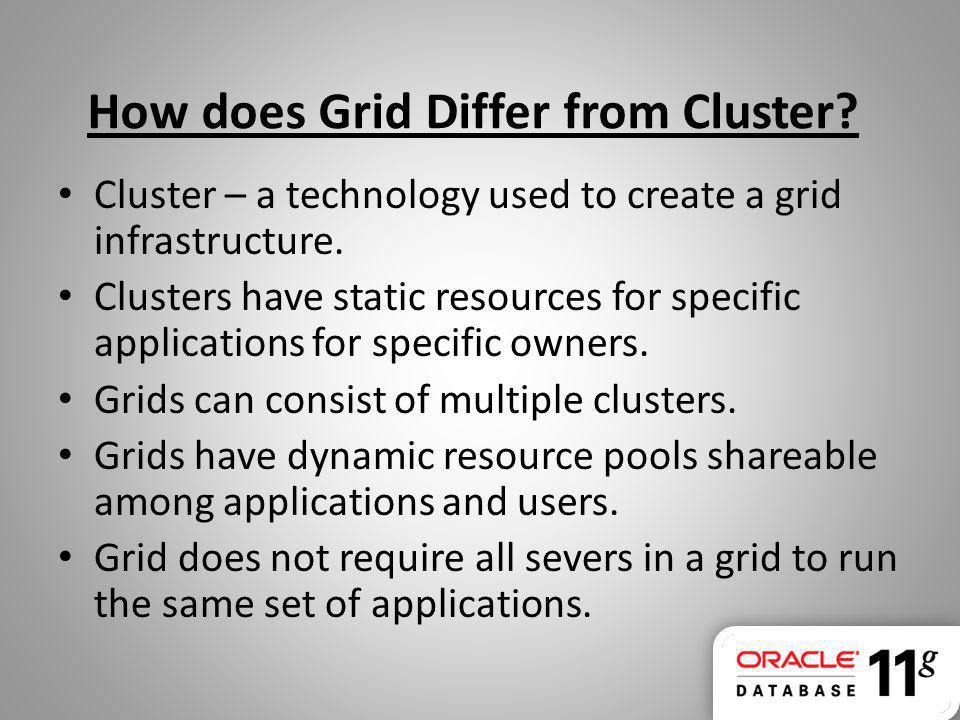 How does Grid Differ from Cluster? Cluster – a technology used to create a grid infrastructure. Clusters have static resources for specific applicatio