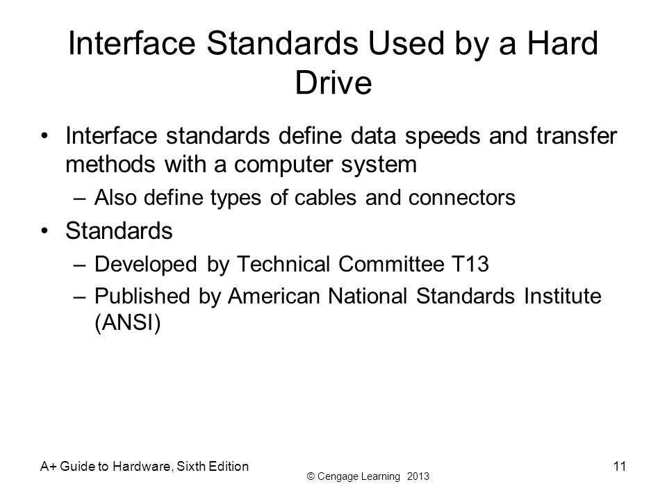 © Cengage Learning 2013 A+ Guide to Hardware, Sixth Edition11 Interface Standards Used by a Hard Drive Interface standards define data speeds and tran