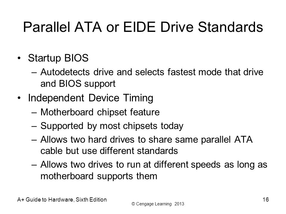 © Cengage Learning 2013 A+ Guide to Hardware, Sixth Edition16 Parallel ATA or EIDE Drive Standards Startup BIOS –Autodetects drive and selects fastest