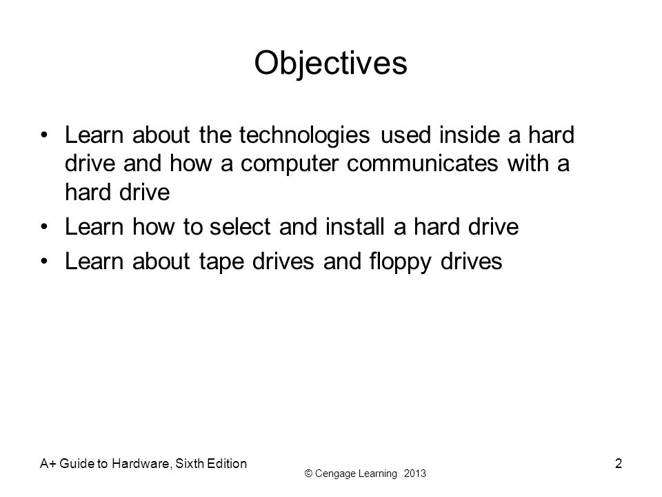 © Cengage Learning 2013 A+ Guide to Hardware, Sixth Edition2 Objectives Learn about the technologies used inside a hard drive and how a computer commu