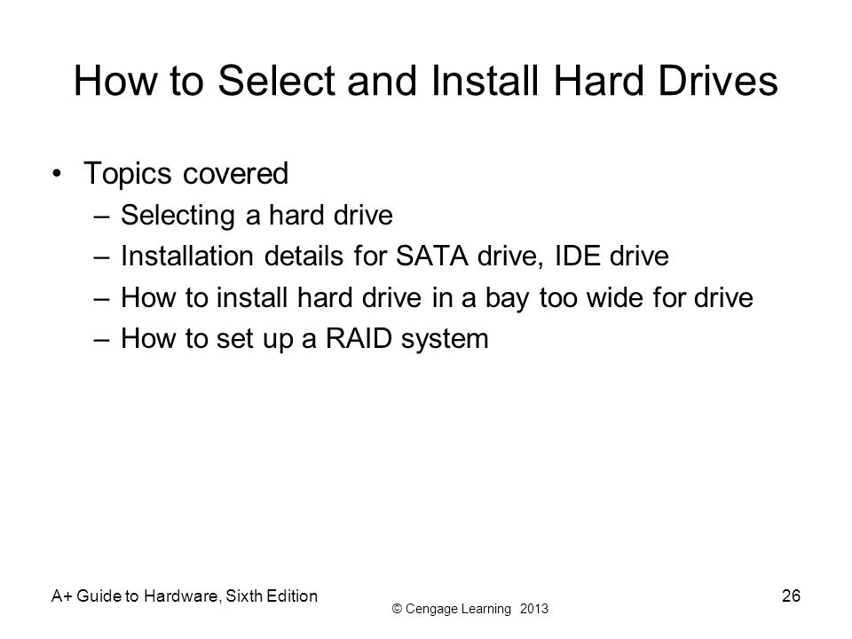 © Cengage Learning 2013 A+ Guide to Hardware, Sixth Edition26 How to Select and Install Hard Drives Topics covered –Selecting a hard drive –Installati