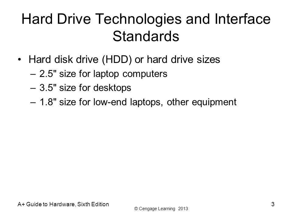 © Cengage Learning 2013 A+ Guide to Hardware, Sixth Edition3 Hard Drive Technologies and Interface Standards Hard disk drive (HDD) or hard drive sizes