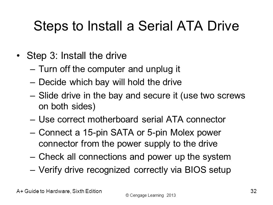 © Cengage Learning 2013 A+ Guide to Hardware, Sixth Edition32 Steps to Install a Serial ATA Drive Step 3: Install the drive –Turn off the computer and