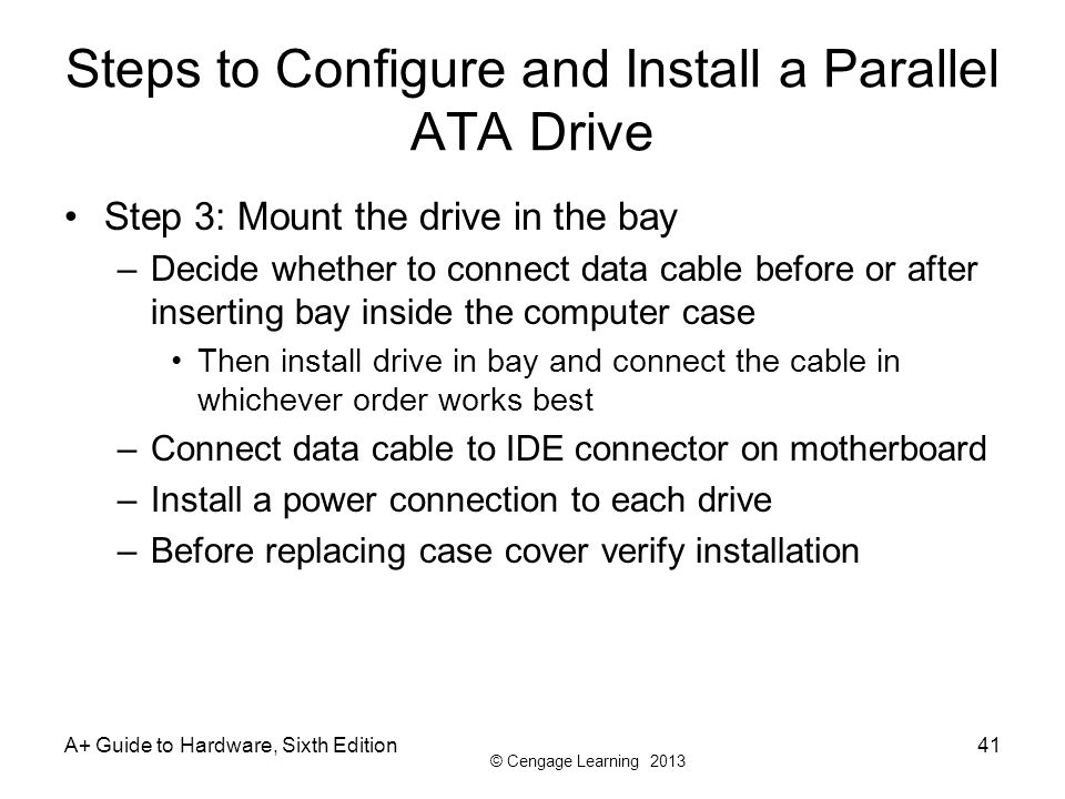 © Cengage Learning 2013 A+ Guide to Hardware, Sixth Edition41 Steps to Configure and Install a Parallel ATA Drive Step 3: Mount the drive in the bay –
