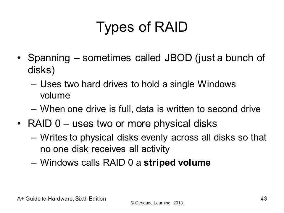 © Cengage Learning 2013 Types of RAID Spanning – sometimes called JBOD (just a bunch of disks) –Uses two hard drives to hold a single Windows volume –