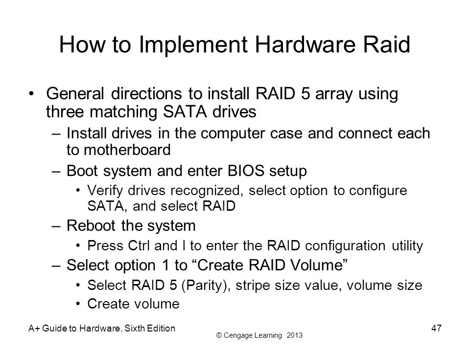 © Cengage Learning 2013 A+ Guide to Hardware, Sixth Edition47 How to Implement Hardware Raid General directions to install RAID 5 array using three ma