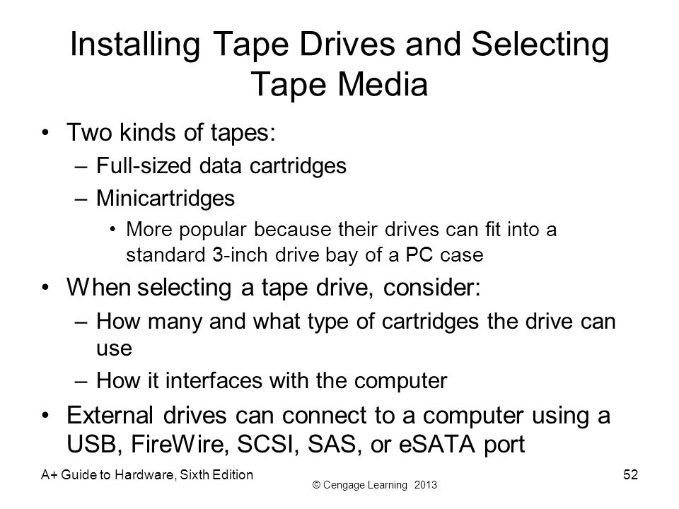 © Cengage Learning 2013 Installing Tape Drives and Selecting Tape Media Two kinds of tapes: –Full-sized data cartridges –Minicartridges More popular b